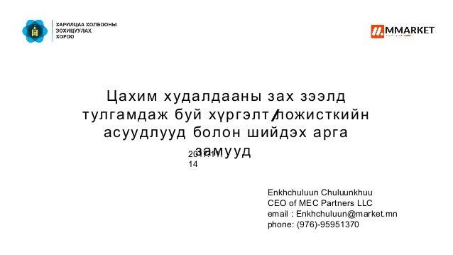 Enkhchuluun Chuluunkhuu CEO of MEC Partners LLC email : Enkhchuluun@market.mn phone: (976)-95951370 Цахим худалдааны зах з...