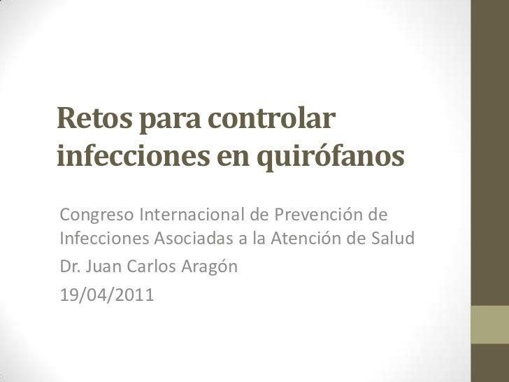 Retos para controlarinfecciones en quirófanosCongreso Internacional de Prevención deInfecciones Asociadas a la Atención de...