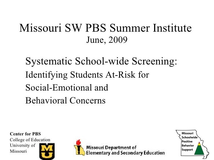 Missouri SW PBS Summer Institute  June, 2009 Systematic School-wide Screening: Identifying Students At-Risk for  Social-Em...