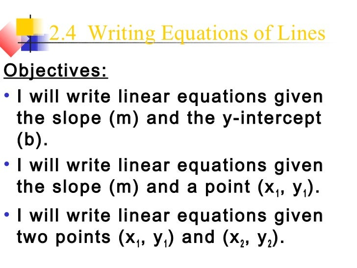 2.4 Writing Equations of LinesObjectives:● I will write linear equations given  the slope (m) and the y-intercept  (b).● I...