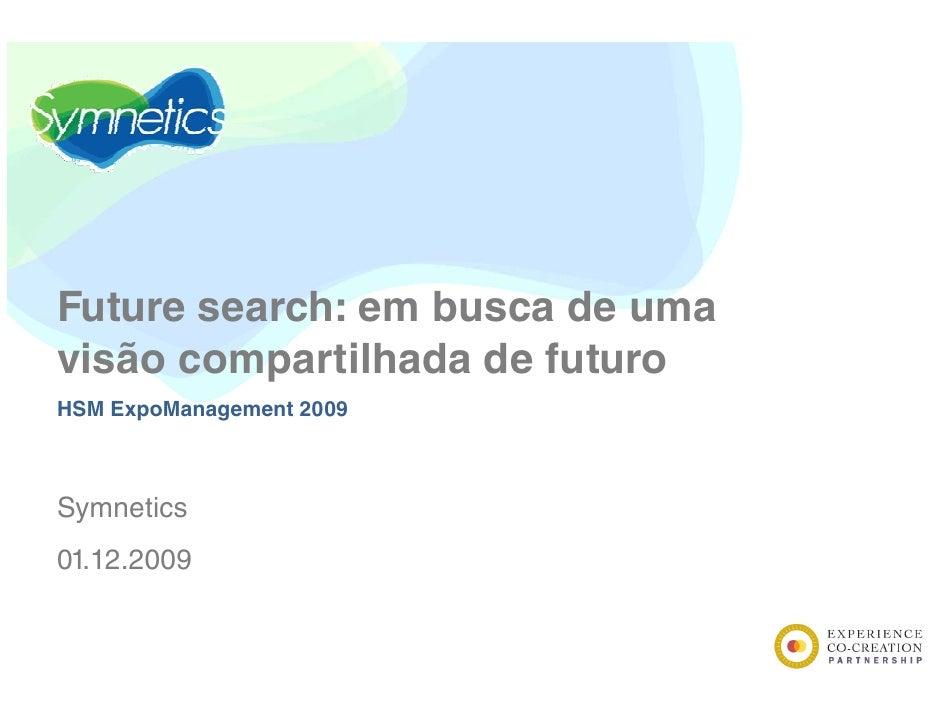 Future search: em busca de uma visão compartilhada de futuro HSM ExpoManagement 2009    Symnetics S    ti 01.12.2009