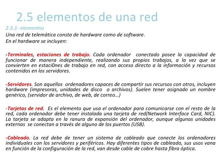 2.5 elementos de una red 2.5.1- elementos  Una red de telemática consta de hardware como de software.  En el hardware se i...
