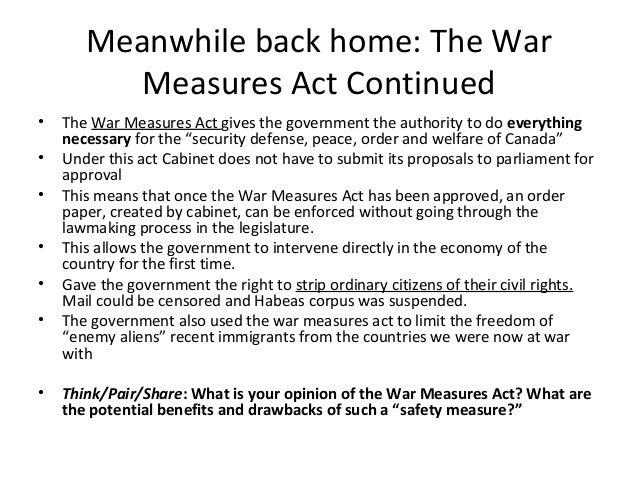 war measures act Just after the start of the first world war, the war measures act was passed the powers that the governor general and the cabinet were granted allowed them to .