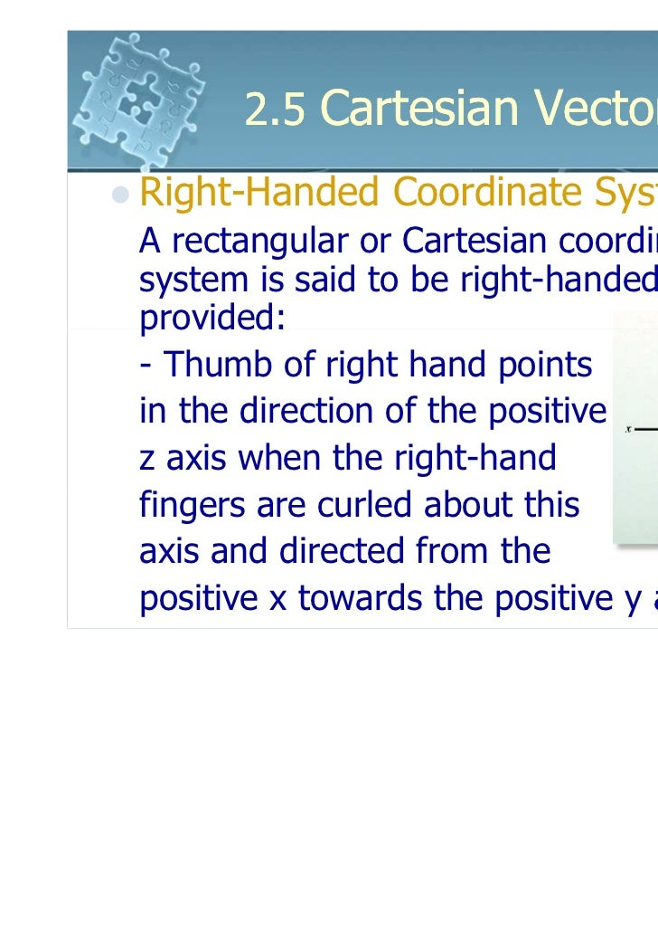 2.5 Cartesian VectorsRight-Handed Coordinate SystemA rectangular or Cartesian coordinatesystem is said to be right-handedp...