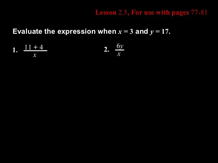 Lesson  2.5 , For use with pages  77-81 Evaluate the expression when  x =  3  and  y =  17 . 1. 11  +  4 x 2. 6 y x