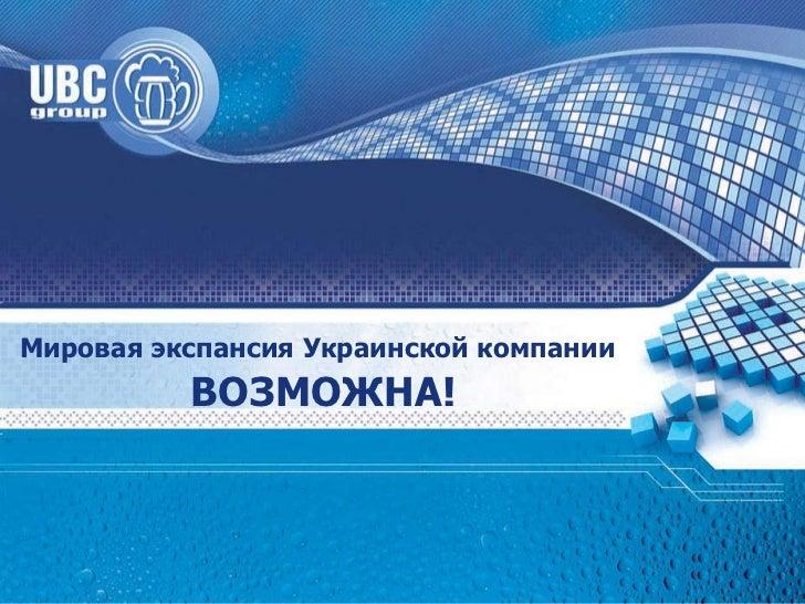 01.05.11 Мировая экспансия Украинской компании   ВОЗМОЖНА!