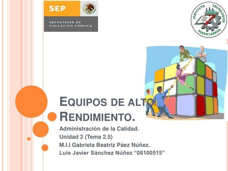 Equipos de alto Rendimiento.<br />Administración de la Calidad.<br />Unidad 2 (Tema 2.5)<br />M.I.I Gabriela Beatriz Páez ...