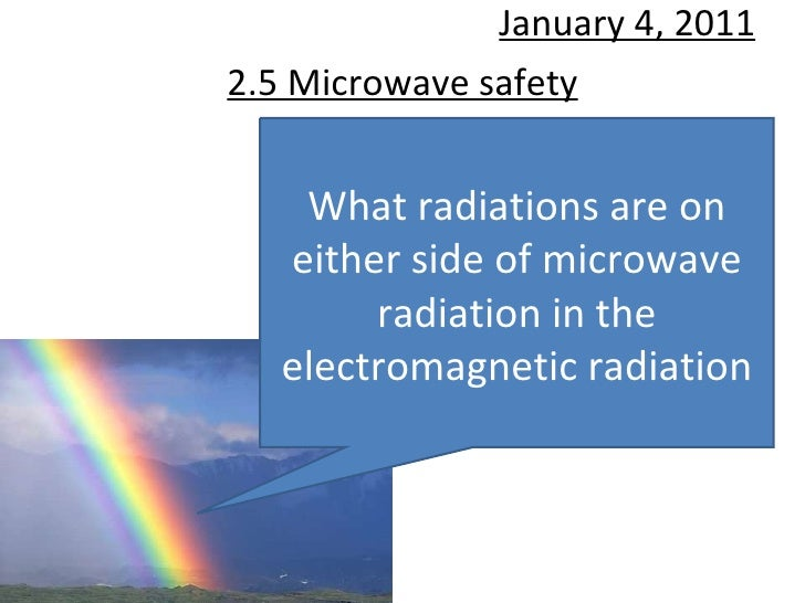 2.5 Microwave safety January 4, 2011 What radiations are on either side of microwave radiation in the electromagnetic radi...