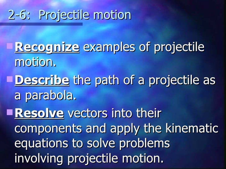 2-6:  Projectile motion <ul><li>Recognize  examples of projectile motion. </li></ul><ul><li>Describe  the path of a projec...