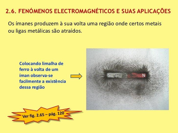 2.6. FENÓMENOS ELECTROMAGNÉTICOS E SUAS APLICAÇÕESOs ímanes produzem à sua volta uma região onde certos metaisou ligas met...