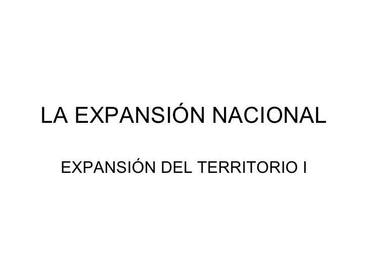 LA EXPANSIÓN NACIONAL EXPANSIÓN DEL TERRITORIO I
