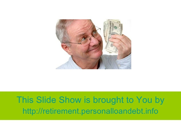 This Slide Show is brought to You by  http://retirement.personalloandebt.info