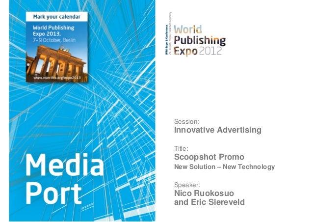 Session:Innovative AdvertisingTitle:Scoopshot PromoNew Solution – New TechnologySpeaker:Nico Ruokosuoand Eric Siereveld