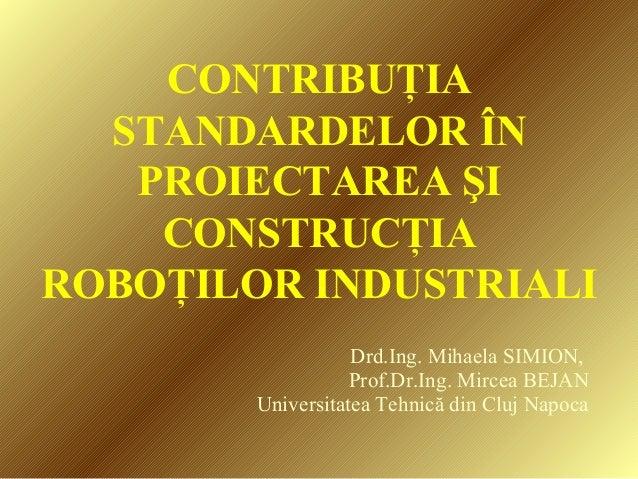 CONTRIBUŢIA STANDARDELOR ÎN PROIECTAREA ŞI CONSTRUCŢIA ROBOŢILOR INDUSTRIALI Drd.Ing. Mihaela SIMION, Prof.Dr.Ing. Mircea ...