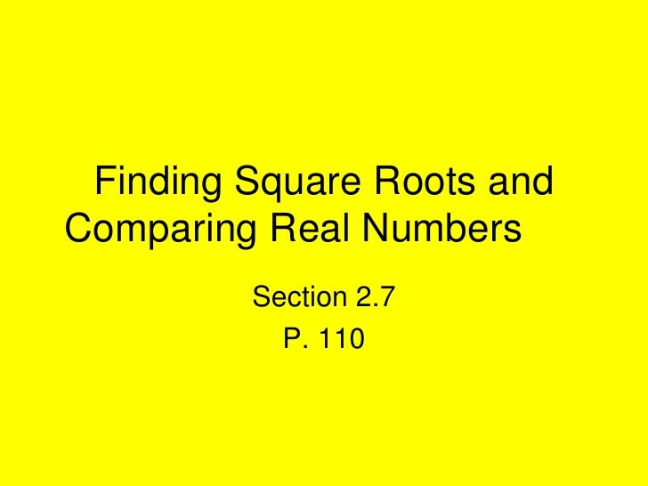 Finding Square Roots and Comparing Real Numbers	<br />Section 2.7<br />P. 110<br />