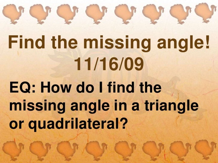 Find the missing angle!11/16/09<br />EQ: How do I find the missing angle in a triangle or quadrilateral?<br />