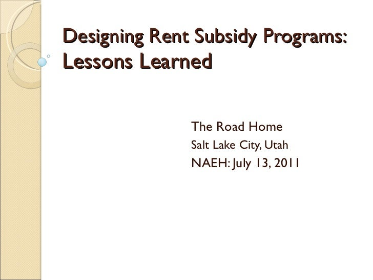 Designing Rent Subsidy Programs:  Lessons Learned The Road Home Salt Lake City, Utah NAEH: July 13, 2011