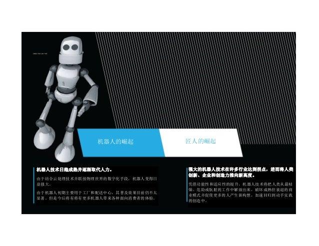 机器人的崛起 匠人的崛起 机器人技术日趋成熟并逐渐取代人力。 由于结合云处理技术并联接物理世界的数字化手段,机器人变得日 益强大。 由于机器人初期主要用于工厂和配送中心,其普及效果目前仍不太 显著。但是今后将有将有更多机器人带来各种面向消费者的...