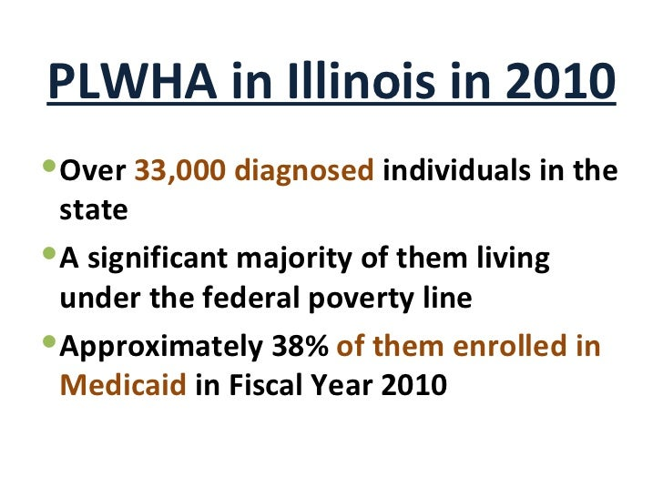PLWHA in Illinois in 2010 <ul><li>Over  33,000 diagnosed  individuals in the state </li></ul><ul><li>A significant majorit...
