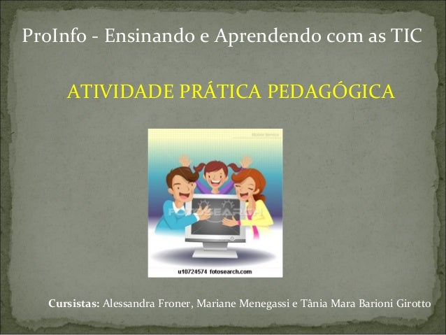 ATIVIDADE PRÁTICA PEDAGÓGICACursistas: Alessandra Froner, Mariane Menegassi e Tânia Mara Barioni GirottoProInfo - Ensinand...