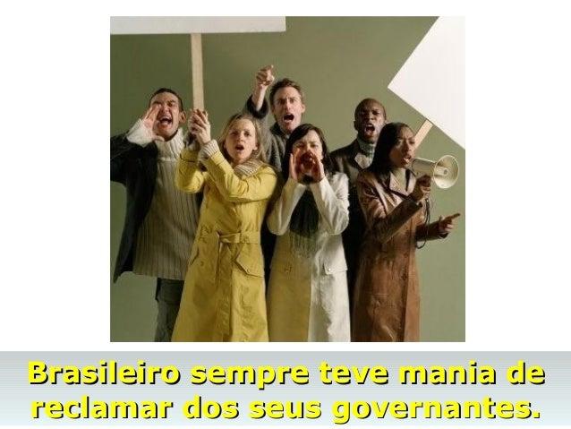 Brasileiro sempre teve mania deBrasileiro sempre teve mania de reclamar dos seus governantes.reclamar dos seus governantes.