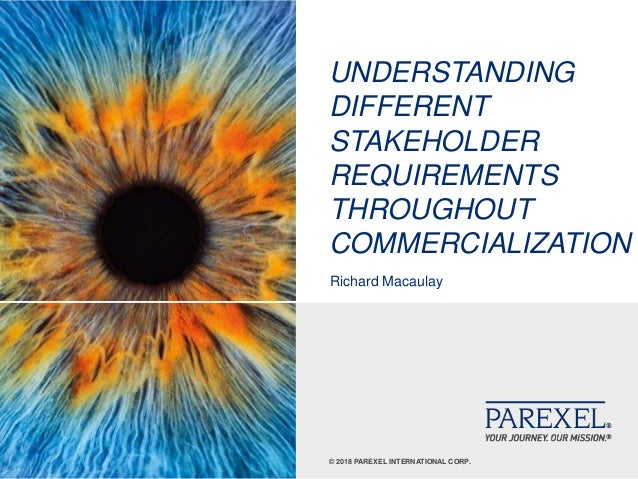 © 2018 PAREXEL INTERNATIONAL CORP. UNDERSTANDING DIFFERENT STAKEHOLDER REQUIREMENTS THROUGHOUT COMMERCIALIZATION Richard M...
