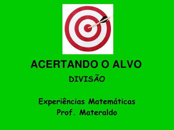 ACERTANDO O ALVO<br />DIVISÃO<br />Experiências Matemáticas<br />Prof. Materaldo<br />