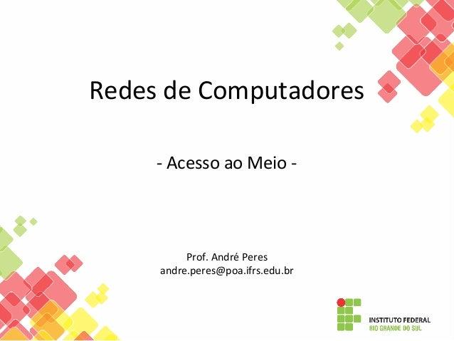 Redes de Computadores - Acesso ao Meio - Prof. André Peres andre.peres@poa.ifrs.edu.br