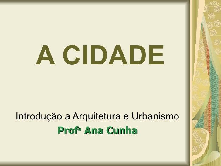 A CIDADE Introdução a Arquitetura e Urbanismo Prof a  Ana Cunha