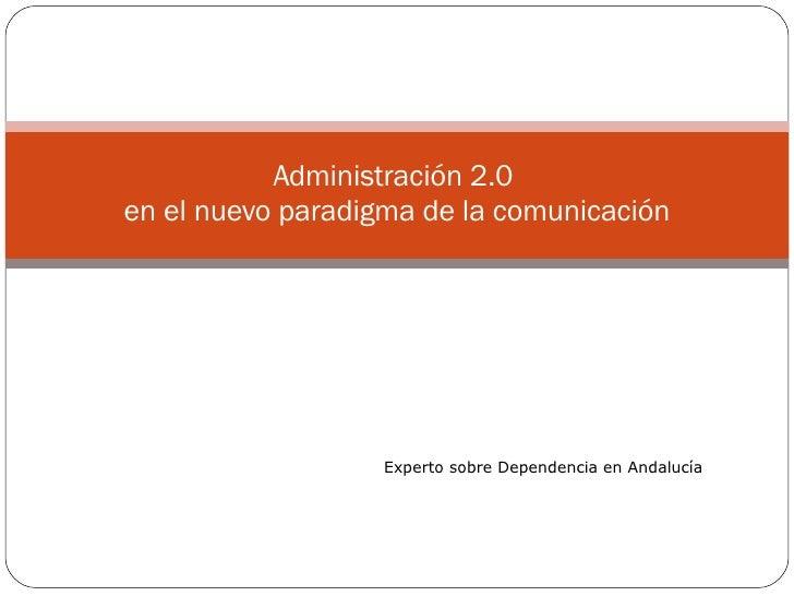 Administración 2.0  en el nuevo paradigma de la comunicación Experto sobre Dependencia en Andalucía