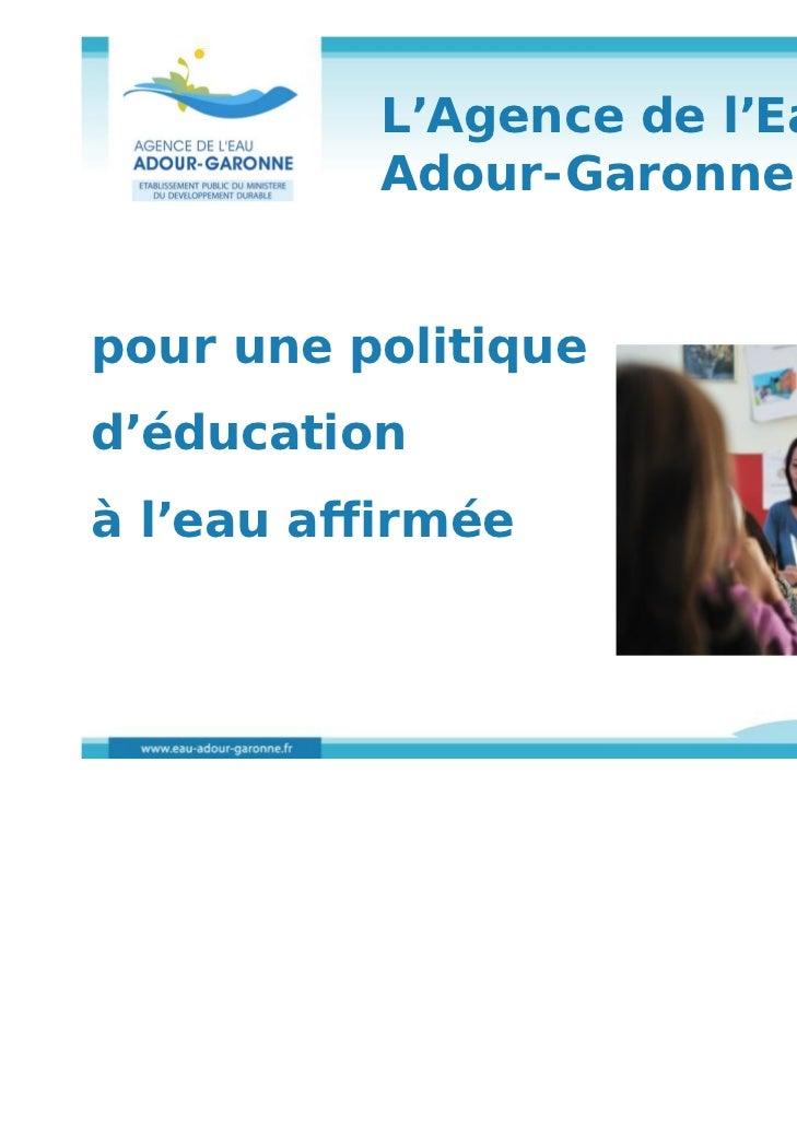 L'Agence de l'Eau          Adour-Garonne :pour une politiqued'éducationà l'eau affirmée