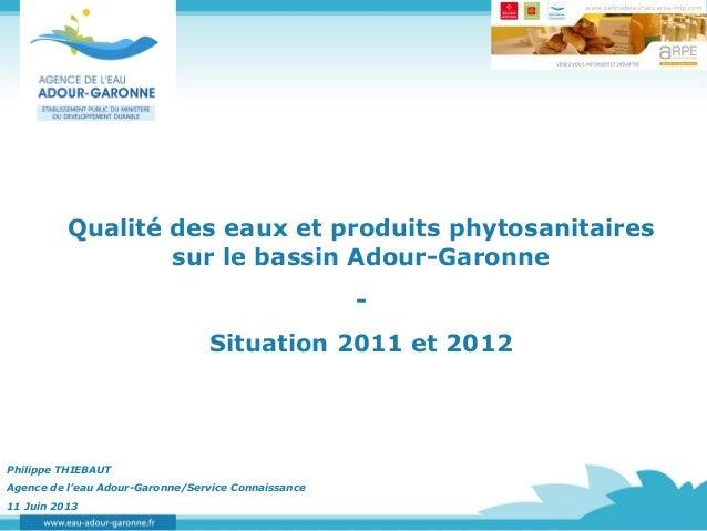Qualité des eaux et produits phytosanitairessur le bassin Adour-Garonne-Situation 2011 et 2012Philippe THIEBAUTAgence de l...