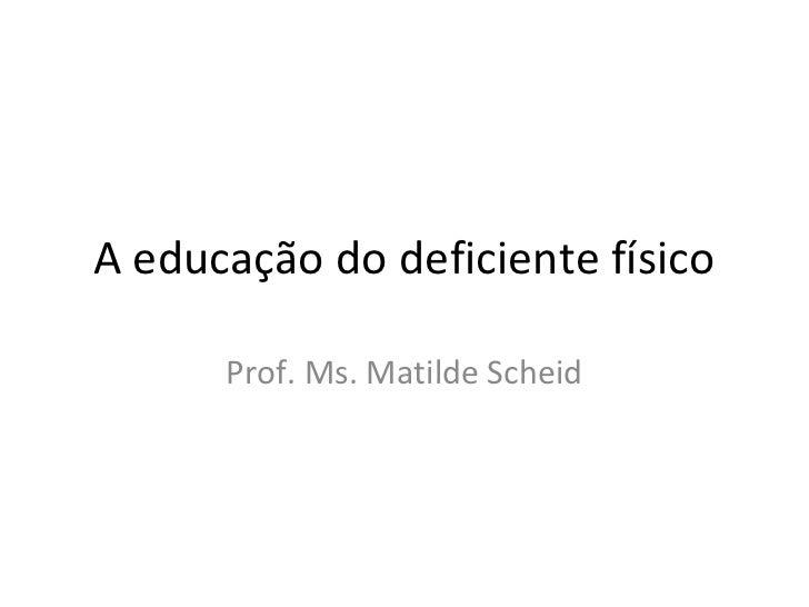 A educação do deficiente físico      Prof. Ms. Matilde Scheid