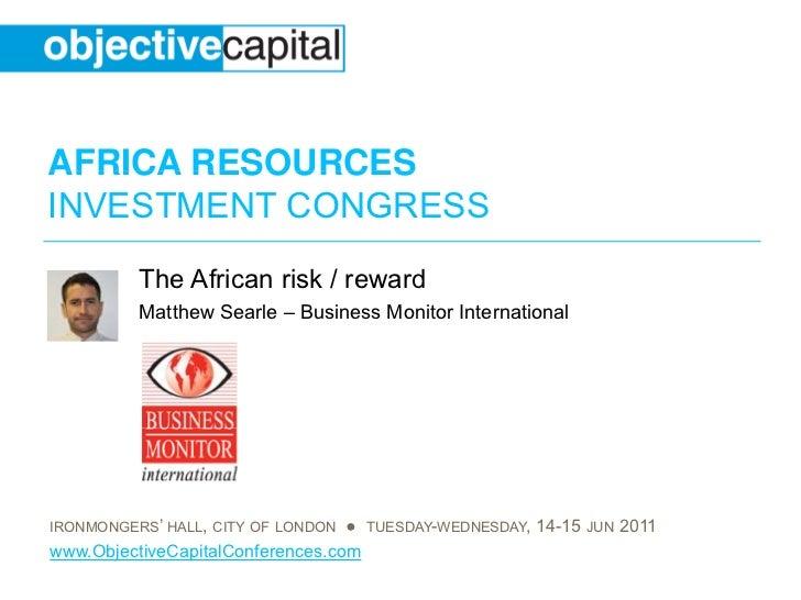 AFRICA RESOURCESINVESTMENT CONGRESS          The African risk / reward          Matthew Searle – Business Monitor Internat...