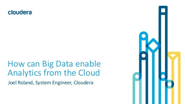 1© Cloudera, Inc. All rights reserved. How can Big Data enable Analytics from the Cloud Joel Roland, System Engineer, Clou...