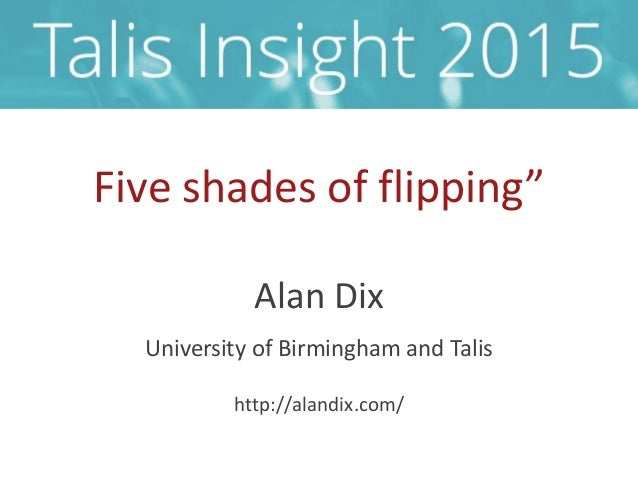 "Five shades of flipping"" Alan Dix University of Birmingham and Talis http://alandix.com/"