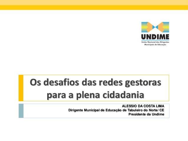 Os desafios das redes gestoras para a plena cidadania ALESSIO DA COSTA LIMA Dirigente Municipal de Educação de Tabuleiro d...
