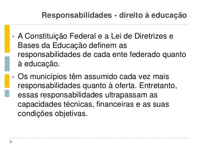 Responsabilidades - direito à educação  A Constituição Federal e a Lei de Diretrizes e Bases da Educação definem as respo...