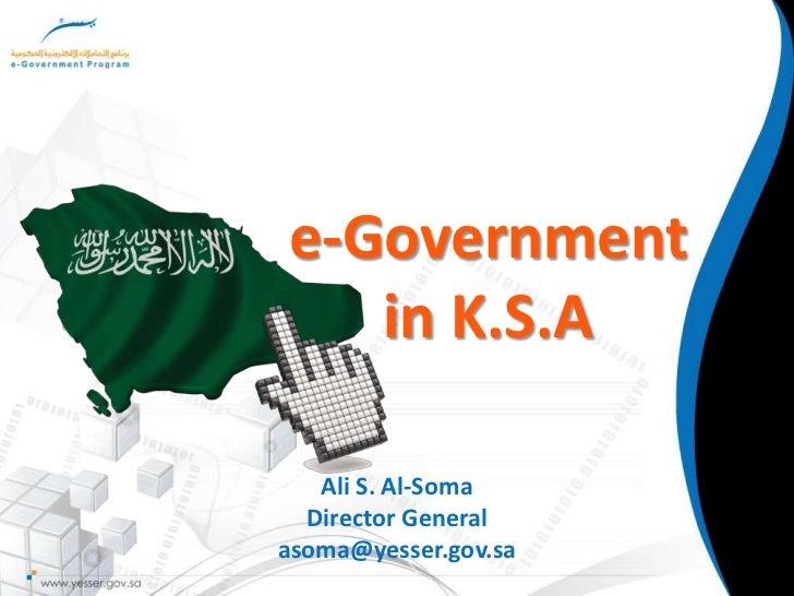 e-Government in K.S.A<br />Ali S. Al-Soma<br />Director General<br />asoma@yesser.gov.sa<br />