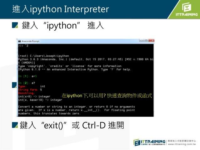 """進入ipython Interpreter 鍵入""""ipython"""" 進入 鍵入""""exit()""""或 Ctrl-D 進開 在ipython下,可以用? 快速查詢物件或函式"""