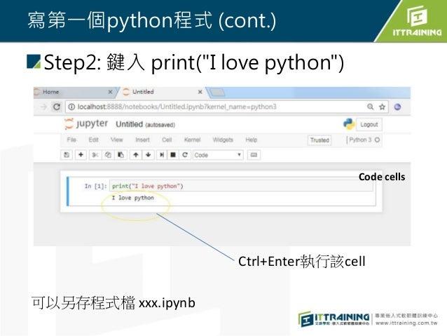 """寫第一個python程式 (cont.) Step2: 鍵入 print(""""I love python"""") Ctrl+Enter執行該cell 可以另存程式檔 xxx.ipynb Code cells"""