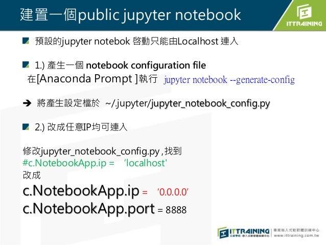 建置一個public jupyter notebook 預設的jupyter notebok 啓動只能由Localhost 連入 1.) 產生一個 notebook configuration file 在[Anaconda Prompt ]執...