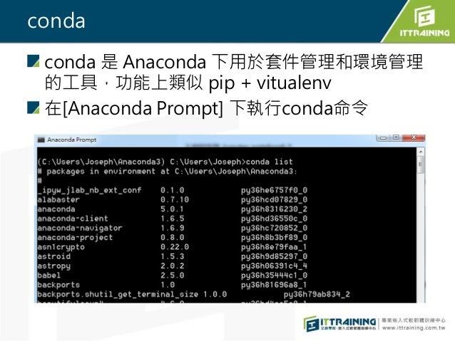 conda conda 是 Anaconda 下用於套件管理和環境管理 的工具,功能上類似 pip + vitualenv 在[Anaconda Prompt] 下執行conda命令