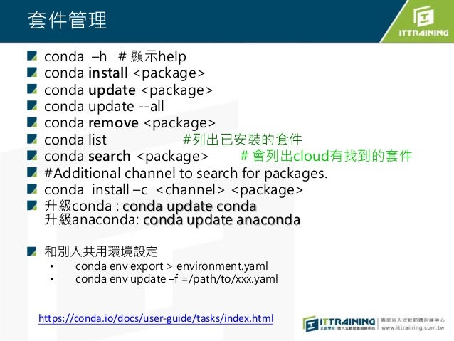 套件管理 conda –h # 顯示help conda install <package> conda update <package> conda update --all conda remove <package> conda list...