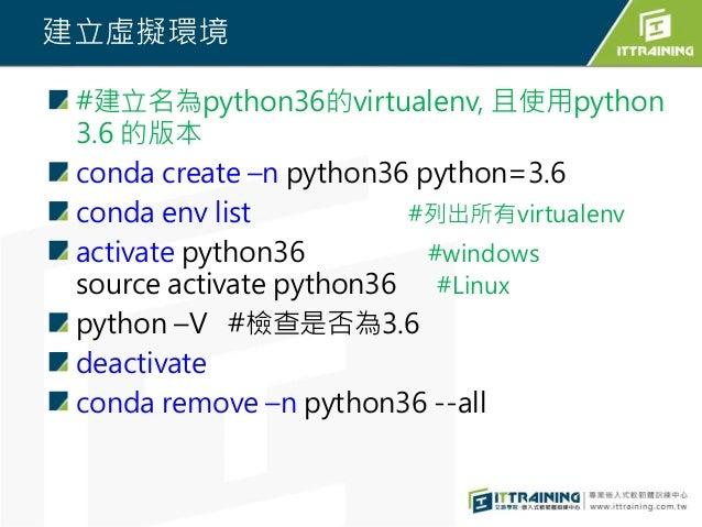 建立虛擬環境 #建立名為python36的virtualenv, 且使用python 3.6 的版本 conda create –n python36 python=3.6 conda env list #列出所有virtualenv acti...