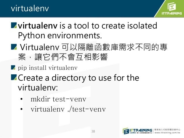 virtualenv virtualenv is a tool to create isolated Python environments. Virtualenv 可以隔離函數庫需求不同的專 案,讓它們不會互相影響 pip install v...