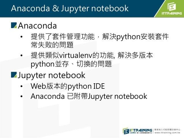 Anaconda & Jupyter notebook Anaconda • 提供了套件管理功能,解決python安裝套件 常失敗的問題 • 提供類似virtualenv的功能, 解決多版本 python並存、切換的問題 Jupyter not...