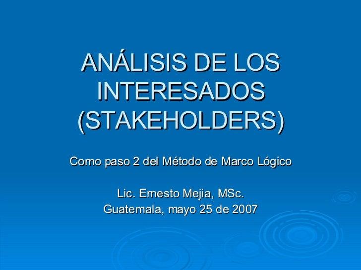ANÁLISIS DE LOS INTERESADOS (STAKEHOLDERS) Como paso 2 del Método de Marco Lógico Lic. Ernesto Mejia, MSc. Guatemala, mayo...