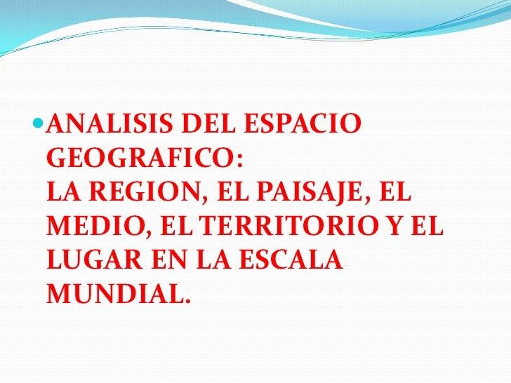 ANALISIS DEL ESPACIO GEOGRAFICO:LA REGION, EL PAISAJE, EL MEDIO, EL TERRITORIO Y EL LUGAR EN LA ESCALA MUNDIAL.<br />
