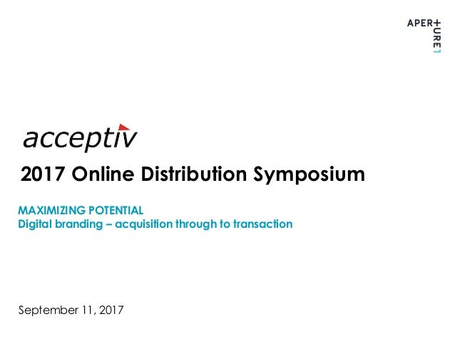 MAXIMIZING POTENTIAL Digital branding – acquisition through to transaction September 11, 2017 2017 Online Distribution Sym...